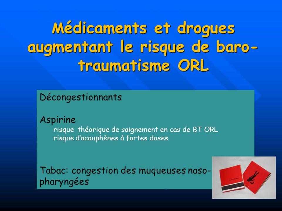 M édicaments et drogues augmentant le risque de baro- traumatisme ORL Décongestionnants Aspirine risque théorique de saignement en cas de BT ORL risqu