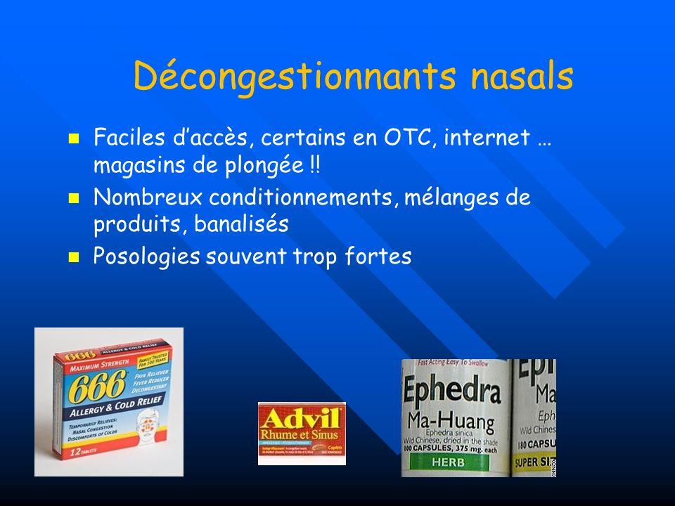 Décongestionnants nasals Voie générale ou nasale ++ Dérivés de léphédrine, vaso-constricteurs Action Ʃ + : pouls TA anxiété, OAP Sur prescription: -(phényléphrine) SUDAFED® HUMOXAL (+ATS) -oxymétazoline: ATURGYL, DETURGYLONE (+cort) -naphazoline: DERINOX (+cort), FRAZOLINE -Phénylpropanolamine: RINUTAN, RINUREL RHINOFLUIMUCIL (fluidifiant+VC+ATS) OTC: ACTIFED®, DOLIRHUME, HUMEX, NUROFEN RHUME Oxymétazoline: NESIVINE (Be), AFRIN (usa) 666 ®(para+phényléphrine)