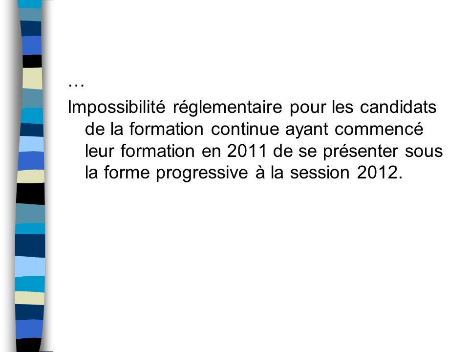 Impossibilité réglementaire pour les candidats de la formation continue ayant commencé leur formation en 2011 de se présenter sous la forme progressiv