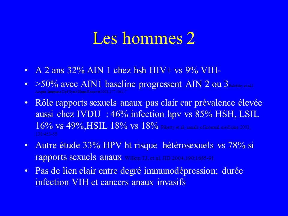 Les hommes 1 Infection hpv anale hsh VIH- : 60% vs 93 % VIH+ Palefsky et al, JID,1998177:361 Infections multiples types HPV plus fréquentes, 16 le plu
