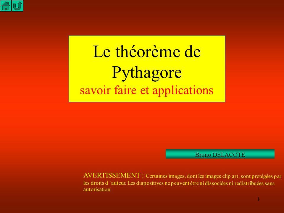 1 Le théorème de Pythagore savoir faire et applications Bruno DELACOTE AVERTISSEMENT : Certaines images, dont les images clip art, sont protégées par les droits d auteur.