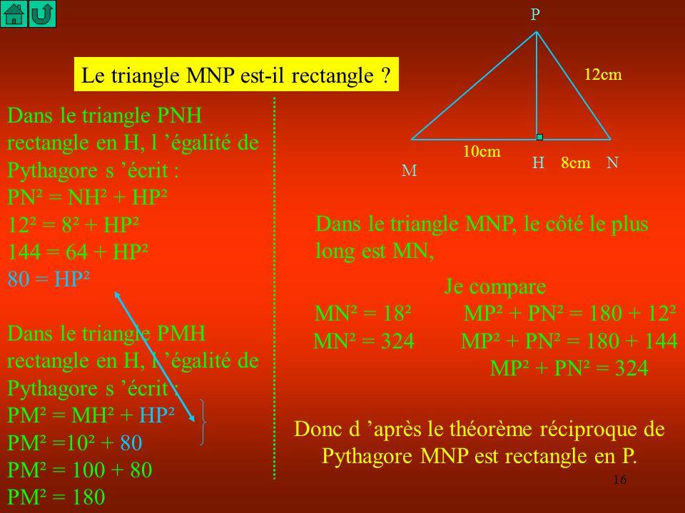 15 M HN P 10cm 8cm 12cm Le triangle MNP est-il rectangle ? Il faudrait calculer MP ou MP² pour comparer MP² + NP² avec MN². Utilise le théorème (direc