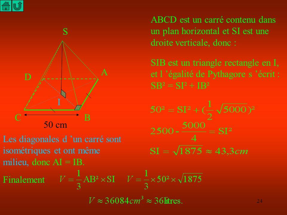 23 S A BC D I ABCD est un carré ! Calcule AC puis AI. ABC est un triangle rectangle et isocèle en B, l égalité de Pythagore s écrit : AC² = AB² + BC²