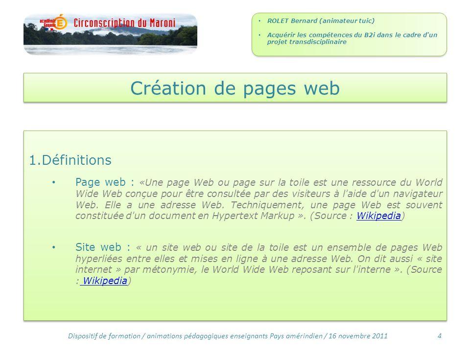 Création de pages web 1.Définitions Page web : «Une page Web ou page sur la toile est une ressource du World Wide Web conçue pour être consultée par des visiteurs à l aide d un navigateur Web.