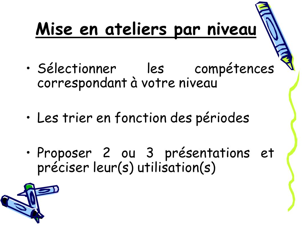 Mise en ateliers par niveau Sélectionner les compétences correspondant à votre niveau Les trier en fonction des périodes Proposer 2 ou 3 présentations