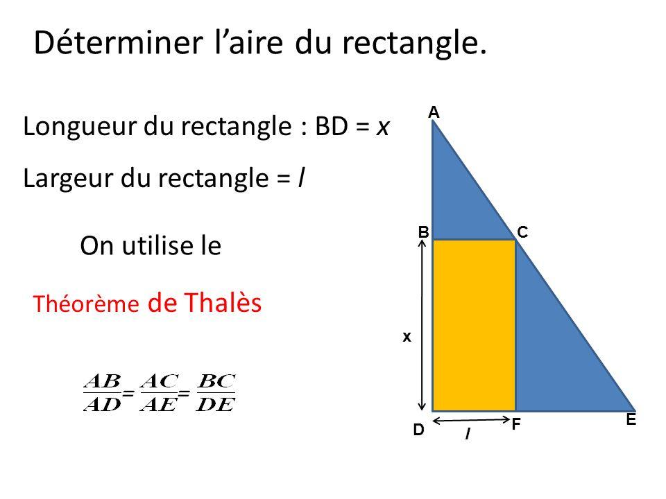 Déterminer laire du rectangle. Longueur du rectangle : BD = x Largeur du rectangle = l On utilise le x CB D F E A l Théorème de Thalès