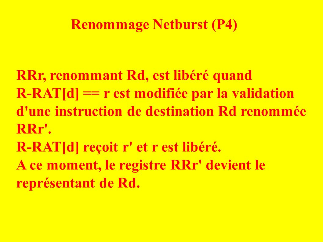 Renommage Netburst (P4) RRr, renommant Rd, est libéré quand R-RAT[d] == r est modifiée par la validation d une instruction de destination Rd renommée RRr .
