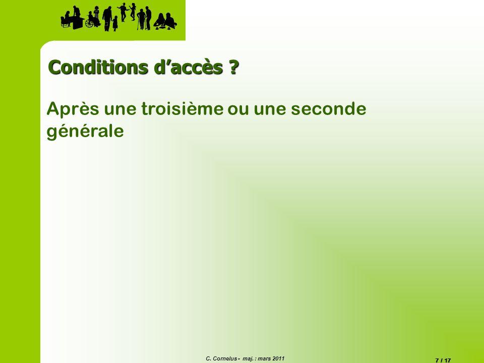 C. Cornelus - maj. : mars 2011 7 / 17 Conditions daccès ? Après une troisième ou une seconde générale