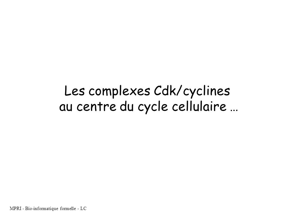 MPRI - Bio-informatique formelle - LC Les complexes Cdk/cyclines au centre du cycle cellulaire …