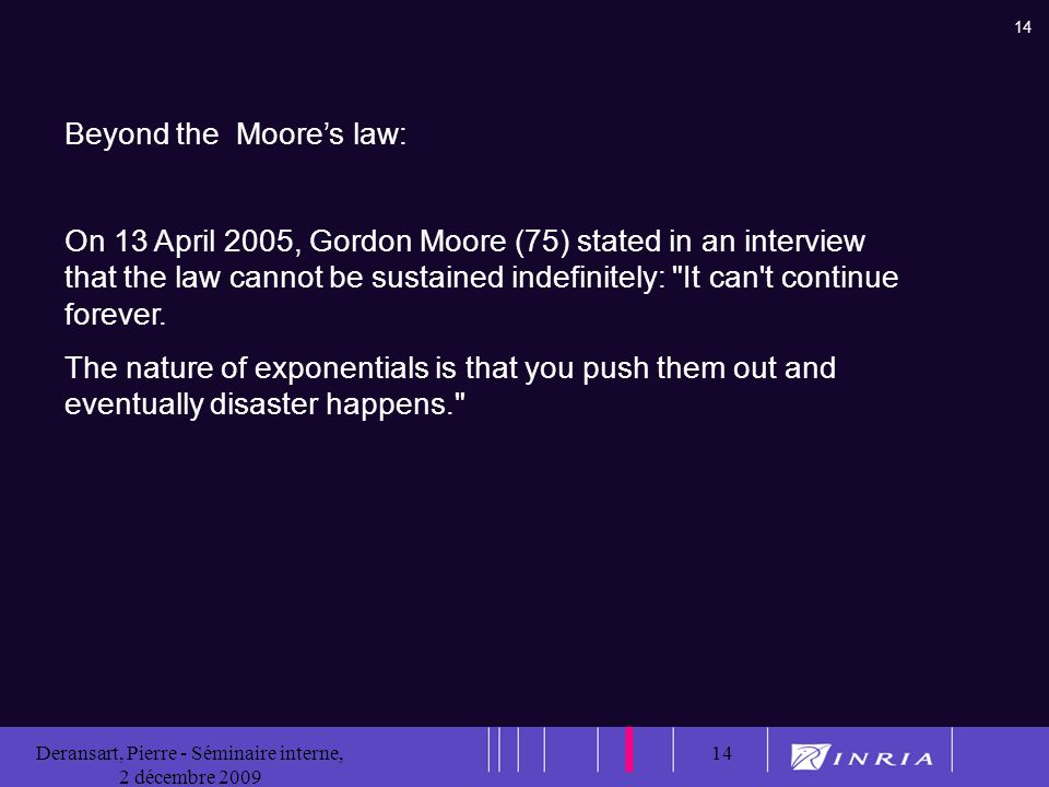 14 Deransart, Pierre - Séminaire interne, 2 décembre 2009 14 Beyond the Moores law: On 13 April 2005, Gordon Moore (75) stated in an interview that the law cannot be sustained indefinitely: It can t continue forever.