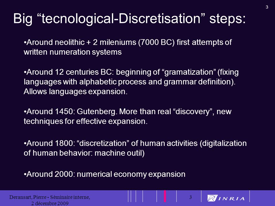 3 Deransart, Pierre - Séminaire interne, 2 décembre 2009 3 Big tecnological-Discretisation steps: Around neolithic + 2 mileniums (7000 BC) first attempts of written numeration systems Around 12 centuries BC: beginning of gramatization (fixing languages with alphabetic process and grammar definition).