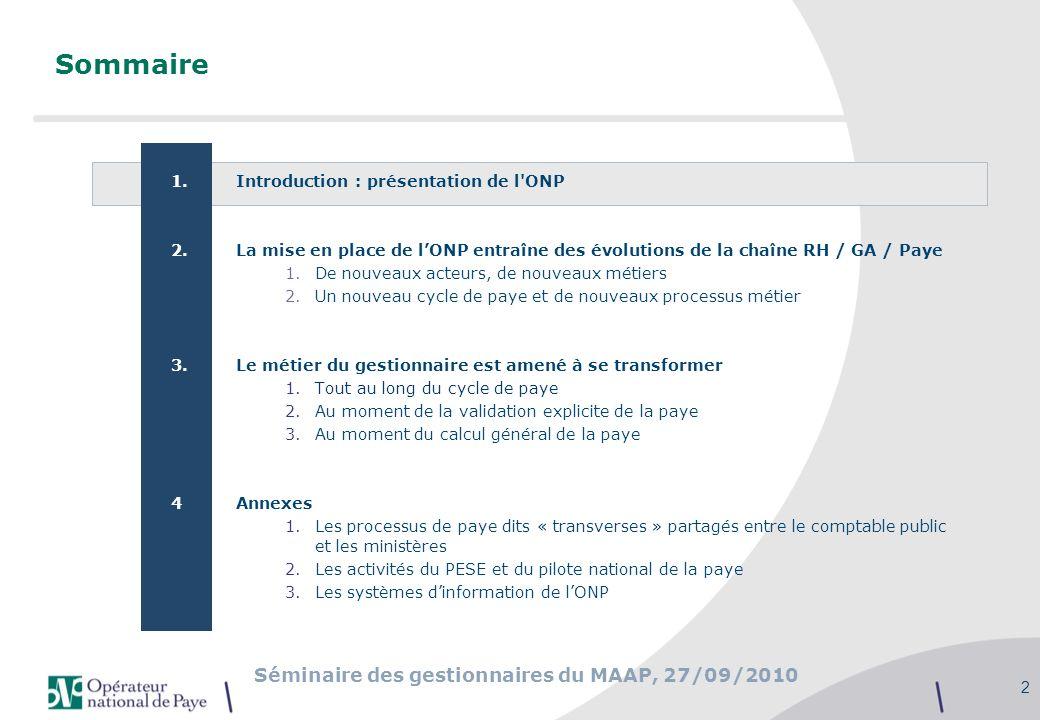 Séminaire des gestionnaires du MAAP, 27/09/2010 33 Sommaire 1.Introduction : présentation de l ONP 2.La mise en place de lONP entraîne des évolutions de la chaîne RH / GA / Paye 1.De nouveaux acteurs, de nouveaux métiers 2.Un nouveau cycle de paye et de nouveaux processus métier 3.Le métier du gestionnaire est amené à se transformer 1.Tout au long du cycle de paye 2.Au moment de la validation explicite de la paye 3.Au moment du calcul général de la paye 4.Annexes 1.Les processus de paye dits « transverses » partagés entre le comptable public et les ministères 2.Les activités du PESE et du pilote national de la paye 3.Les systèmes dinformation de lONP
