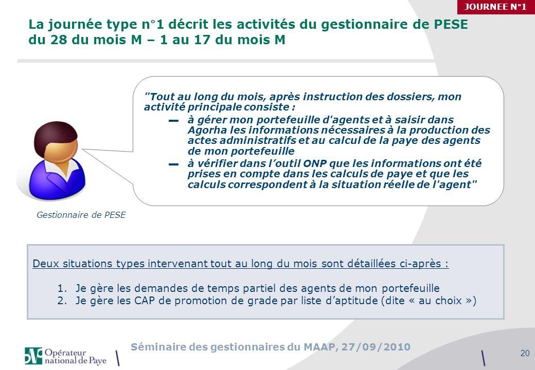 Séminaire des gestionnaires du MAAP, 27/09/2010 20 La journée type n°1 décrit les activités du gestionnaire de PESE du 28 du mois M – 1 au 17 du mois