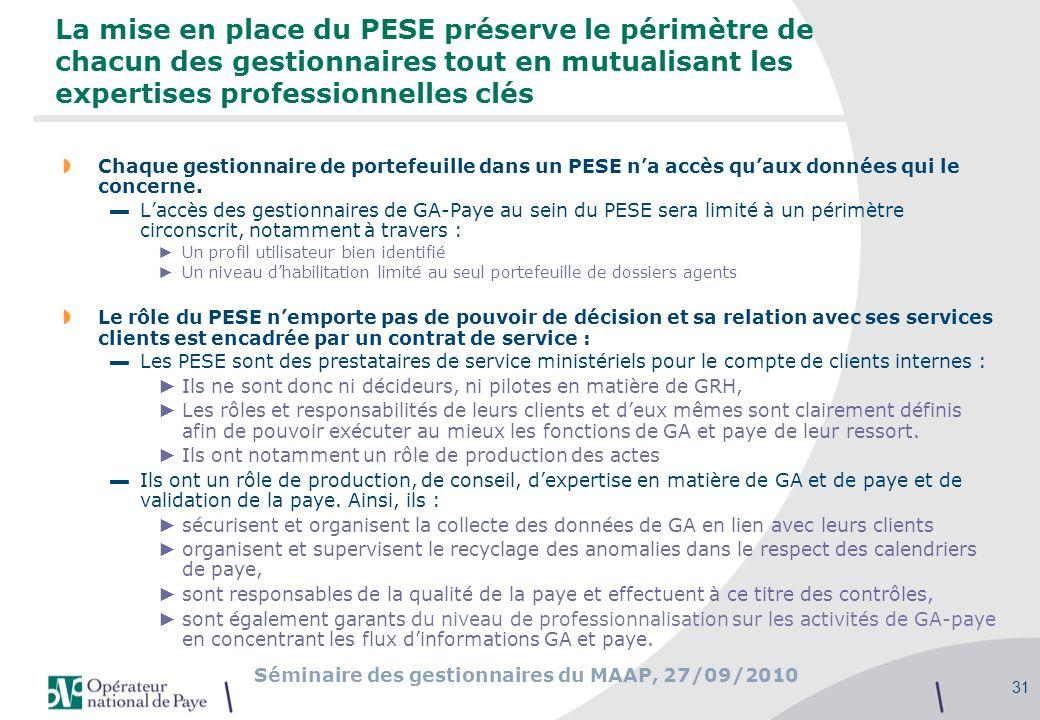Séminaire des gestionnaires du MAAP, 27/09/2010 31 La mise en place du PESE préserve le périmètre de chacun des gestionnaires tout en mutualisant les