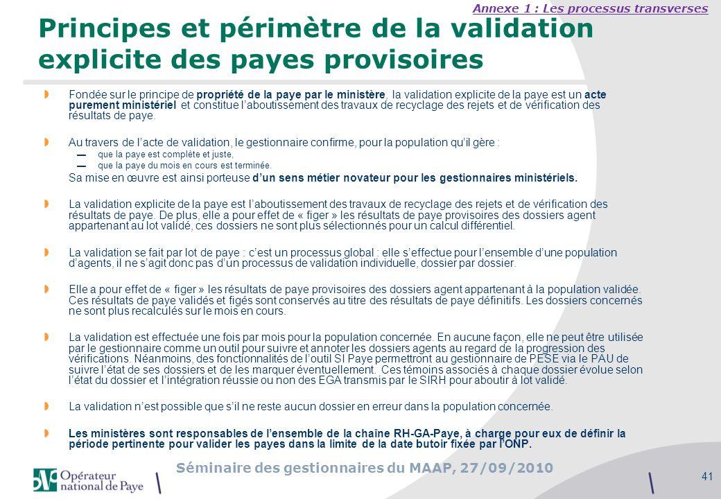 Séminaire des gestionnaires du MAAP, 27/09/2010 41 Principes et périmètre de la validation explicite des payes provisoires Fondée sur le principe de p