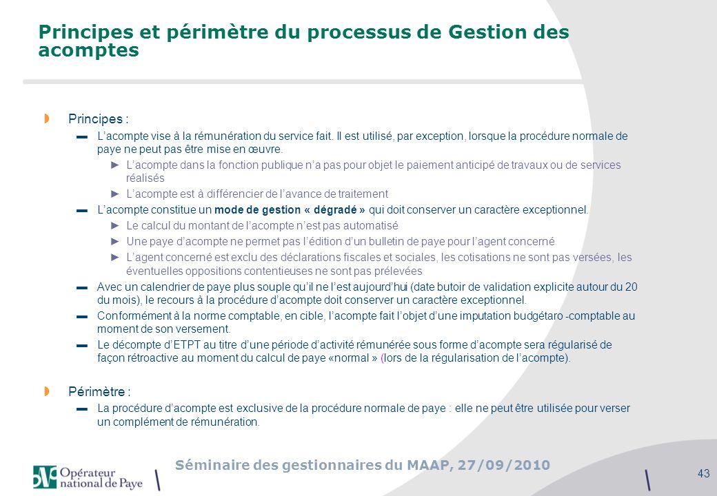 Séminaire des gestionnaires du MAAP, 27/09/2010 43 Principes et périmètre du processus de Gestion des acomptes Principes : Lacompte vise à la rémunéra