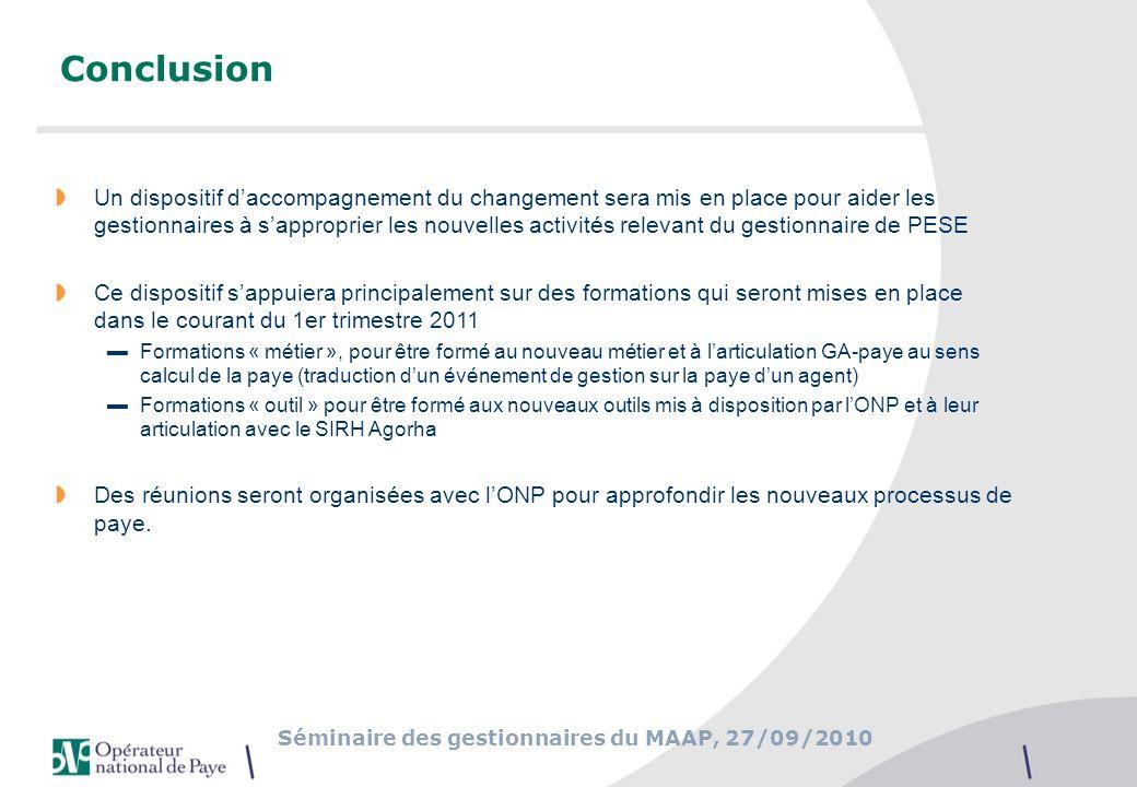 Séminaire des gestionnaires du MAAP, 27/09/2010 Conclusion Un dispositif daccompagnement du changement sera mis en place pour aider les gestionnaires