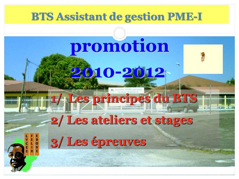 promotion promotion2010-2012 BTS Assistant de gestion PME-I 1/ Les principes du BTS 2/ Les ateliers et stages 3/ Les épreuves