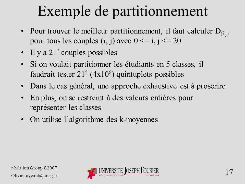e-Motion Group ©2007 Olivier.aycard@imag.fr 17 Exemple de partitionnement Pour trouver le meilleur partitionnement, il faut calculer D (i,j) pour tous les couples (i, j) avec 0 <= i, j <= 20 Il y a 21 2 couples possibles Si on voulait partitionner les étudiants en 5 classes, il faudrait tester 21 5 (4x10 6 ) quintuplets possibles Dans le cas général, une approche exhaustive est à proscrire En plus, on se restreint à des valeurs entières pour représenter les classes On utilise lalgorithme des k-moyennes