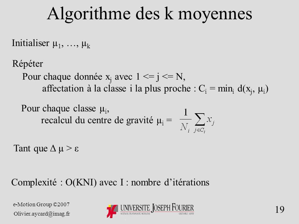 e-Motion Group ©2007 Olivier.aycard@imag.fr 19 Algorithme des k moyennes Initialiser µ 1, …, µkµk Répéter Pour chaque classe µi,µi, recalcul du centre de gravité µi µi = Tant que Δ µ > ε Pour chaque donnée xj xj avec 1 <= j N, affectation à la classe i la plus proche : Ci Ci = min i d(x j, µi)µi) Complexité : O(KNI) avec I : nombre ditérations
