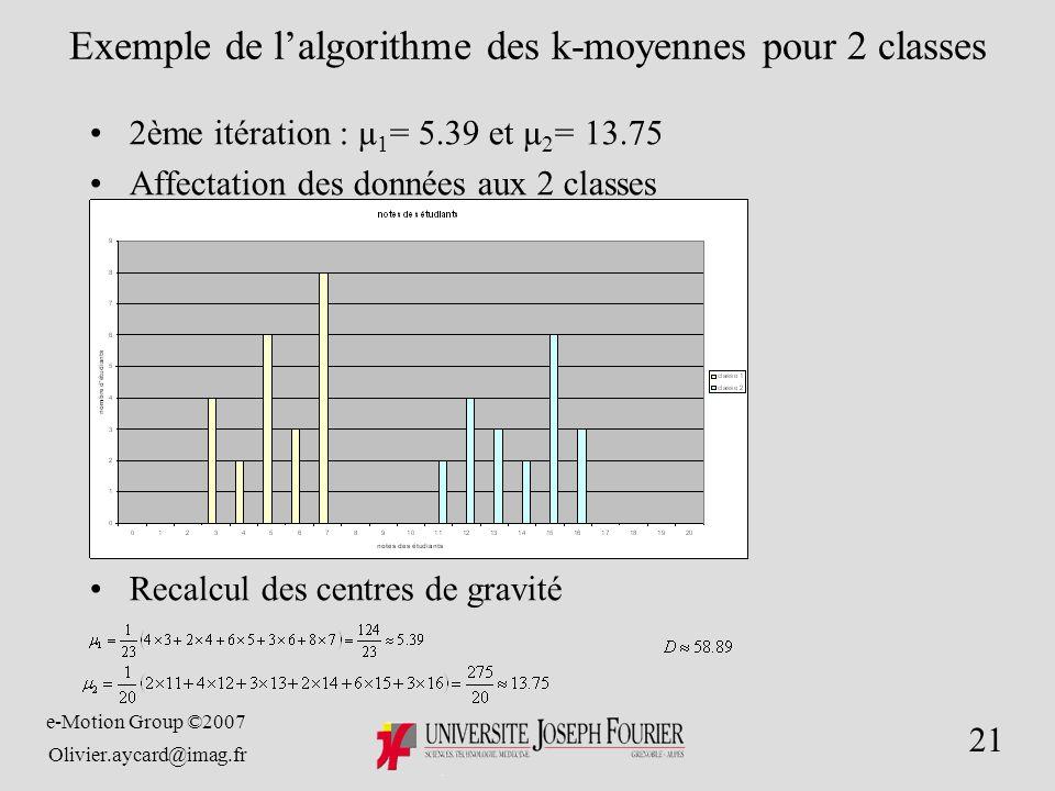 e-Motion Group ©2007 Olivier.aycard@imag.fr 21 Exemple de lalgorithme des k-moyennes pour 2 classes 2ème itération : µ 1 = 5.39 et µ 2 = 13.75 Affectation des données aux 2 classes Recalcul des centres de gravité