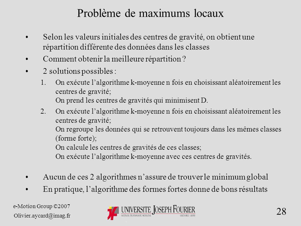 e-Motion Group ©2007 Olivier.aycard@imag.fr 28 Problème de maximums locaux Selon les valeurs initiales des centres de gravité, on obtient une répartition différente des données dans les classes Comment obtenir la meilleure répartition .