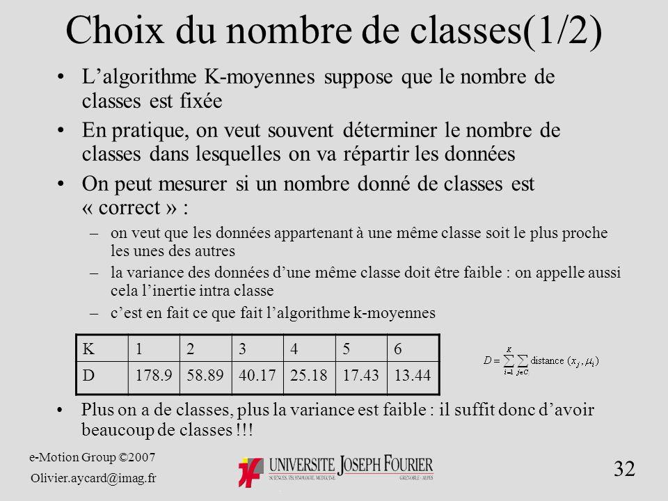 e-Motion Group ©2007 Olivier.aycard@imag.fr 32 Choix du nombre de classes(1/2) Lalgorithme K-moyennes suppose que le nombre de classes est fixée En pratique, on veut souvent déterminer le nombre de classes dans lesquelles on va répartir les données On peut mesurer si un nombre donné de classes est « correct » : –on veut que les données appartenant à une même classe soit le plus proche les unes des autres –la variance des données dune même classe doit être faible : on appelle aussi cela linertie intra classe –cest en fait ce que fait lalgorithme k-moyennes Plus on a de classes, plus la variance est faible : il suffit donc davoir beaucoup de classes !!.