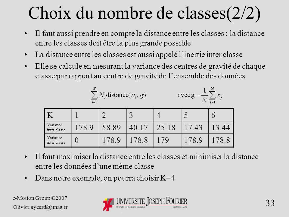 e-Motion Group ©2007 Olivier.aycard@imag.fr 33 Choix du nombre de classes(2/2) Il faut aussi prendre en compte la distance entre les classes : la distance entre les classes doit être la plus grande possible La distance entre les classes est aussi appelé linertie inter classe Elle se calcule en mesurant la variance des centres de gravité de chaque classe par rapport au centre de gravité de lensemble des données Il faut maximiser la distance entre les classes et minimiser la distance entre les données dune même classe Dans notre exemple, on pourra choisir K=4 K123456 Variance intra classe 178.958.8940.1725.1817.4313.44 Variance inter classe 0178.9178.8179178.9178.8
