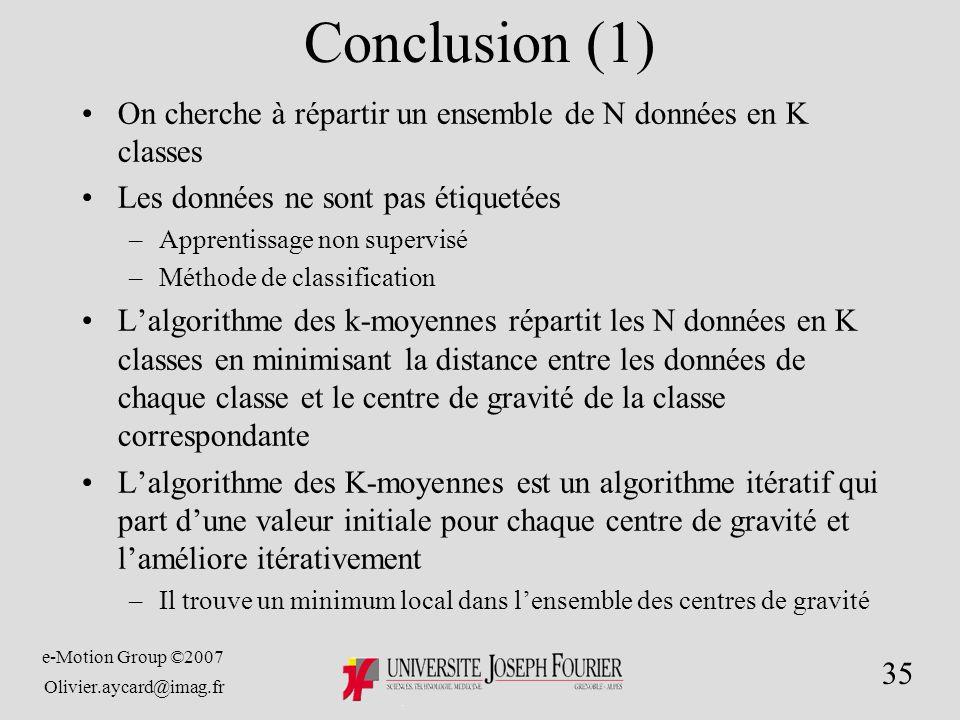 e-Motion Group ©2007 Olivier.aycard@imag.fr 35 Conclusion (1) On cherche à répartir un ensemble de N données en K classes Les données ne sont pas étiquetées –Apprentissage non supervisé –Méthode de classification Lalgorithme des k-moyennes répartit les N données en K classes en minimisant la distance entre les données de chaque classe et le centre de gravité de la classe correspondante Lalgorithme des K-moyennes est un algorithme itératif qui part dune valeur initiale pour chaque centre de gravité et laméliore itérativement –Il trouve un minimum local dans lensemble des centres de gravité