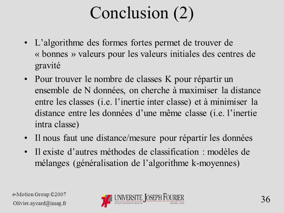 e-Motion Group ©2007 Olivier.aycard@imag.fr 36 Conclusion (2) Lalgorithme des formes fortes permet de trouver de « bonnes » valeurs pour les valeurs initiales des centres de gravité Pour trouver le nombre de classes K pour répartir un ensemble de N données, on cherche à maximiser la distance entre les classes (i.e.