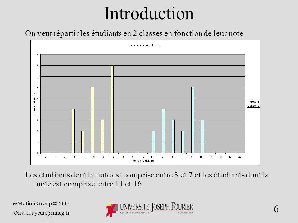 e-Motion Group ©2007 Olivier.aycard@imag.fr 6 Introduction On veut répartir les étudiants en 2 classes en fonction de leur note Les étudiants dont la note est comprise entre 3 et 7 et les étudiants dont la note est comprise entre 11 et 16