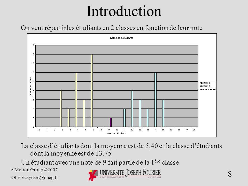e-Motion Group ©2007 Olivier.aycard@imag.fr 8 Introduction On veut répartir les étudiants en 2 classes en fonction de leur note La classe détudiants dont la moyenne est de 5,40 et la classe détudiants dont la moyenne est de 13.75 Un étudiant avec une note de 9 fait partie de la 1 ère classe