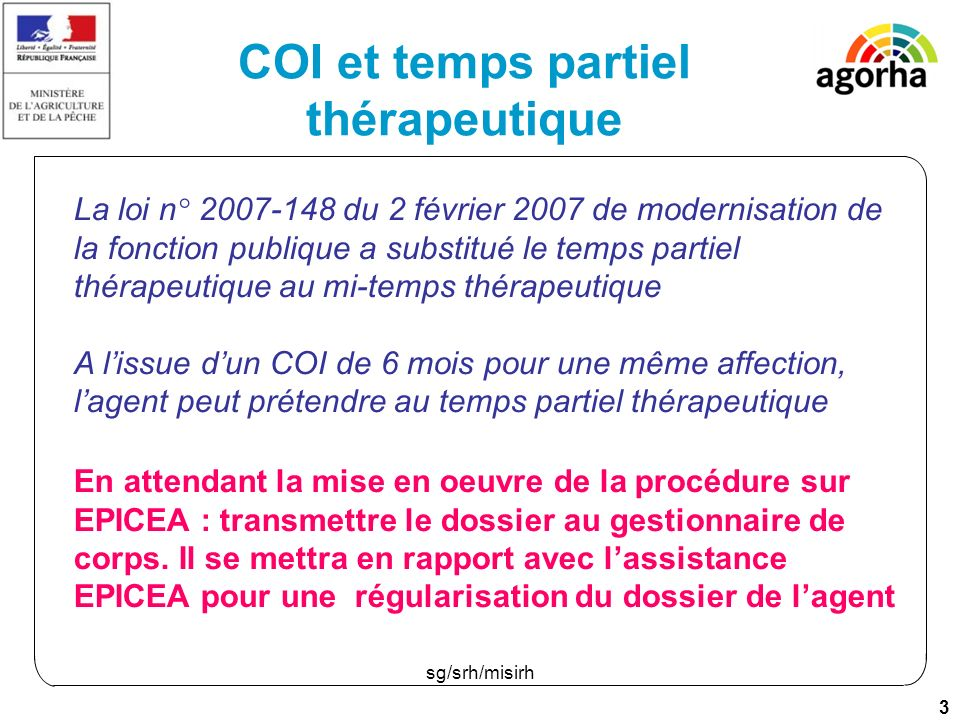 3 sg/srh/misirh COI et temps partiel thérapeutique En attendant la mise en oeuvre de la procédure sur EPICEA : transmettre le dossier au gestionnaire de corps.