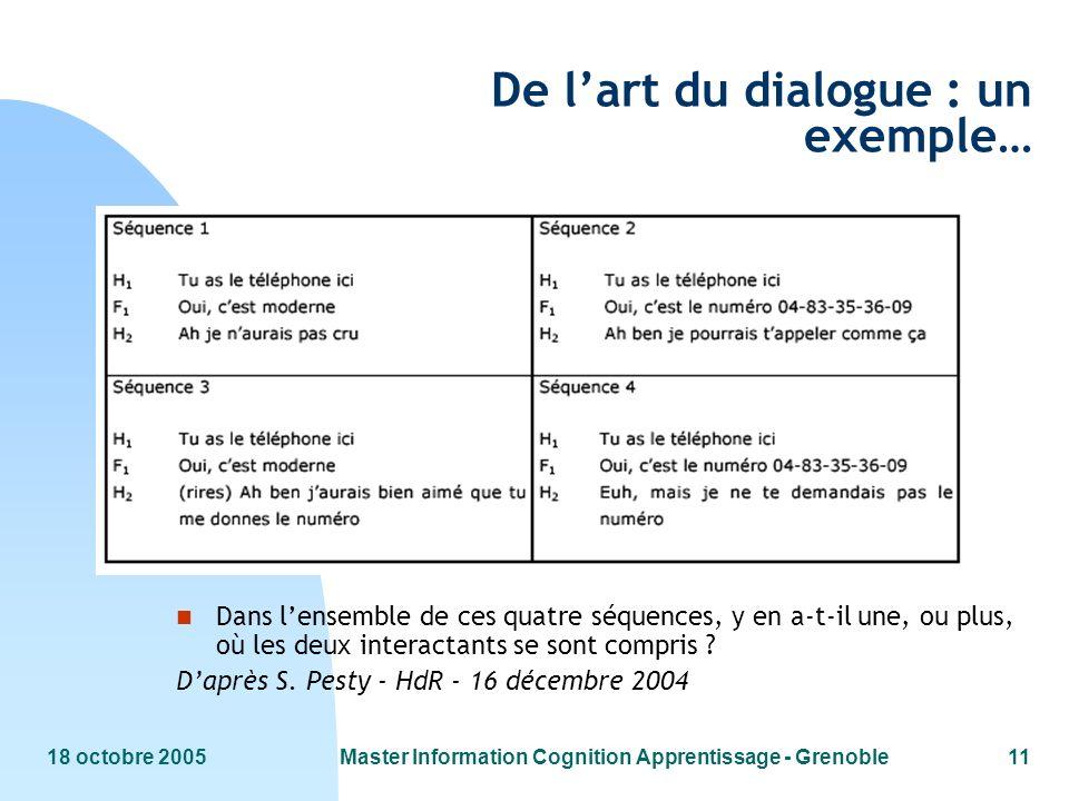 18 octobre 2005Master Information Cognition Apprentissage - Grenoble11 De lart du dialogue : un exemple… n Dans lensemble de ces quatre séquences, y en a-t-il une, ou plus, où les deux interactants se sont compris .