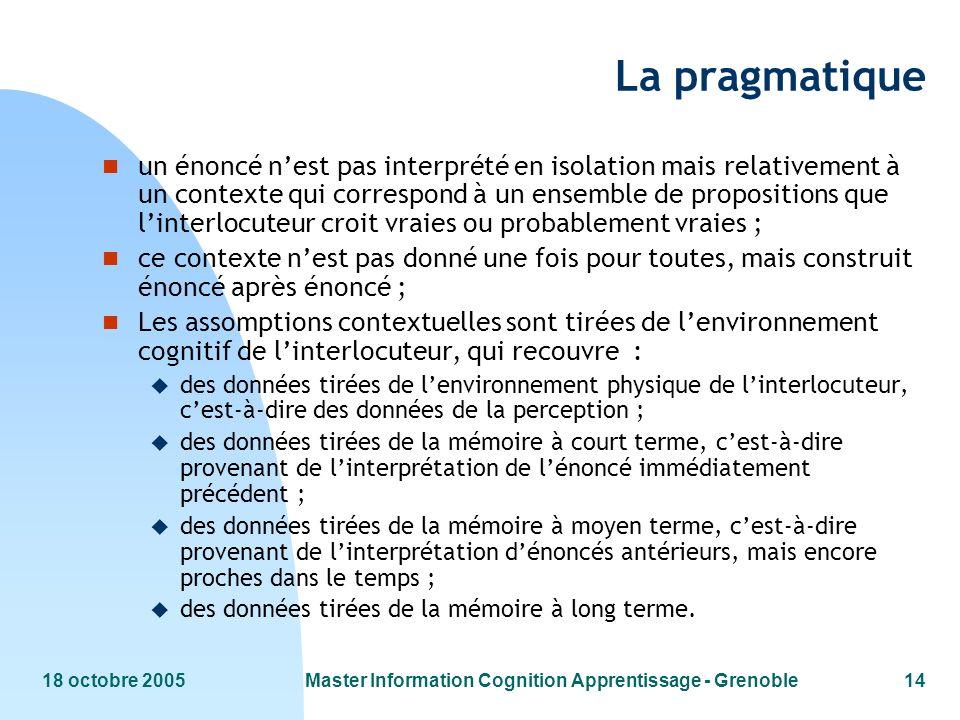 18 octobre 2005Master Information Cognition Apprentissage - Grenoble14 La pragmatique n un énoncé nest pas interprété en isolation mais relativement à