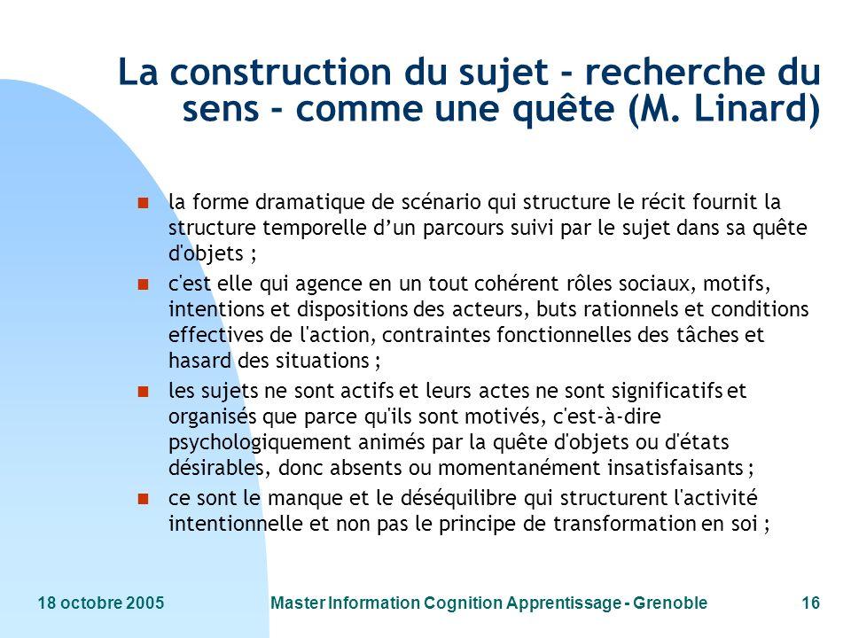 18 octobre 2005Master Information Cognition Apprentissage - Grenoble16 La construction du sujet - recherche du sens - comme une quête (M. Linard) n la