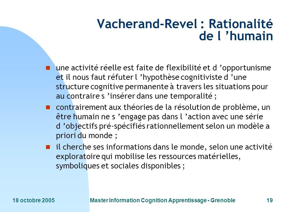 18 octobre 2005Master Information Cognition Apprentissage - Grenoble19 Vacherand-Revel : Rationalité de l humain n une activité réelle est faite de fl