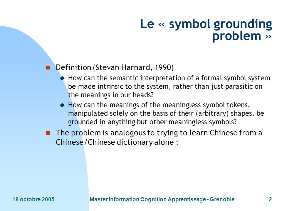 18 octobre 2005Master Information Cognition Apprentissage - Grenoble2 Le « symbol grounding problem » n Definition (Stevan Harnard, 1990) u How can the semantic interpretation of a formal symbol system be made intrinsic to the system, rather than just parasitic on the meanings in our heads.