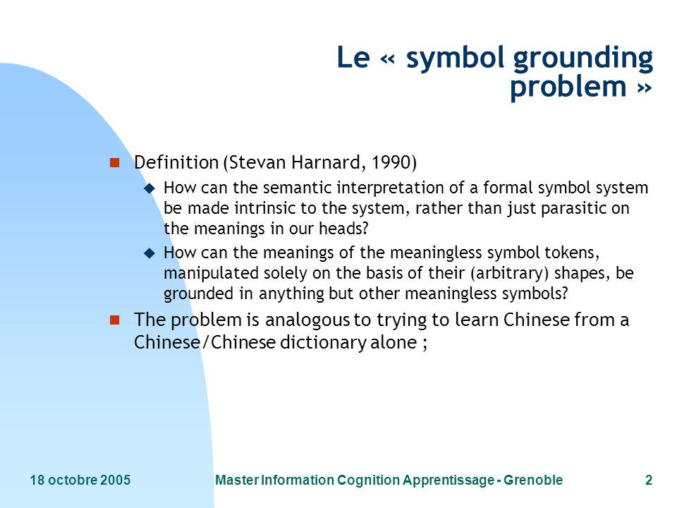 18 octobre 2005Master Information Cognition Apprentissage - Grenoble2 Le « symbol grounding problem » n Definition (Stevan Harnard, 1990) u How can th