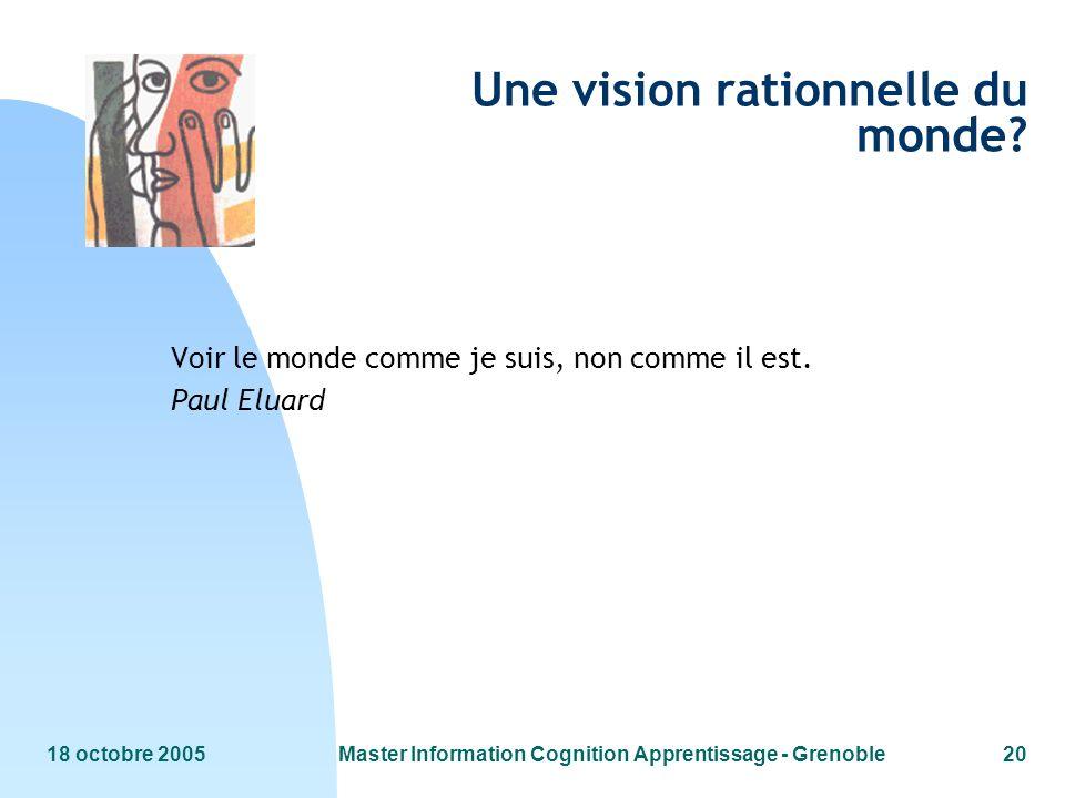 18 octobre 2005Master Information Cognition Apprentissage - Grenoble20 Une vision rationnelle du monde? Voir le monde comme je suis, non comme il est.