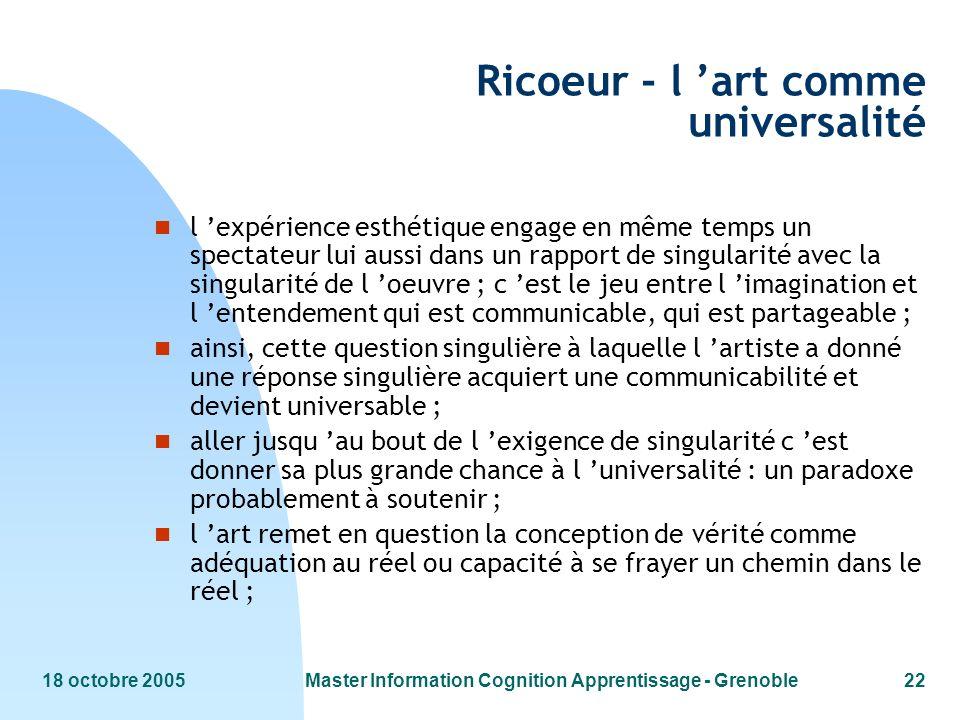 18 octobre 2005Master Information Cognition Apprentissage - Grenoble22 Ricoeur - l art comme universalité n l expérience esthétique engage en même tem