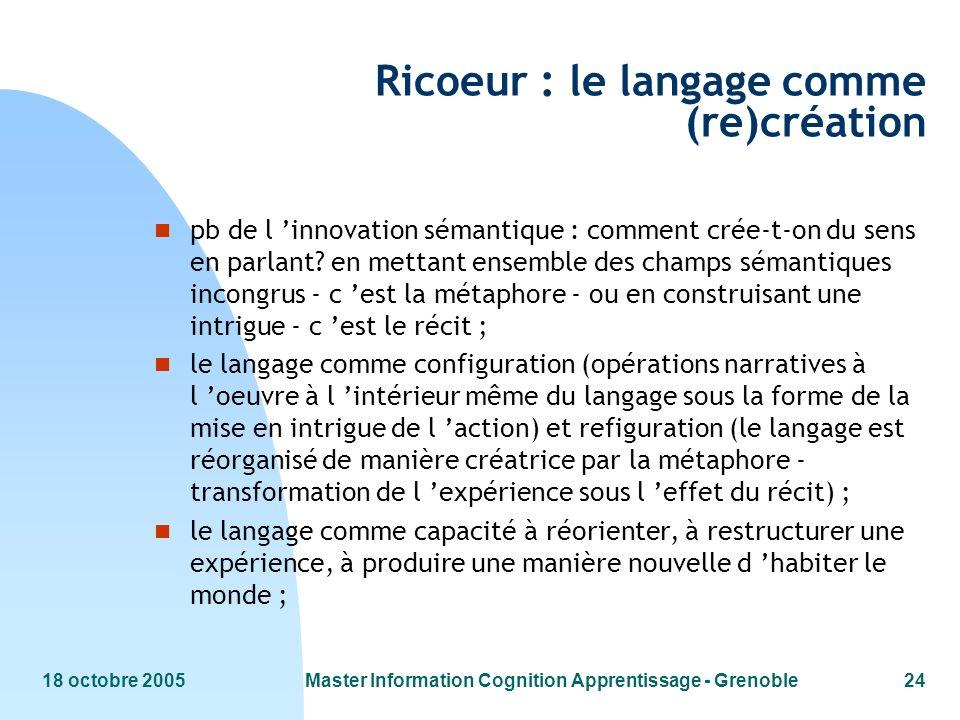 18 octobre 2005Master Information Cognition Apprentissage - Grenoble24 Ricoeur : le langage comme (re)création n pb de l innovation sémantique : comment crée-t-on du sens en parlant.