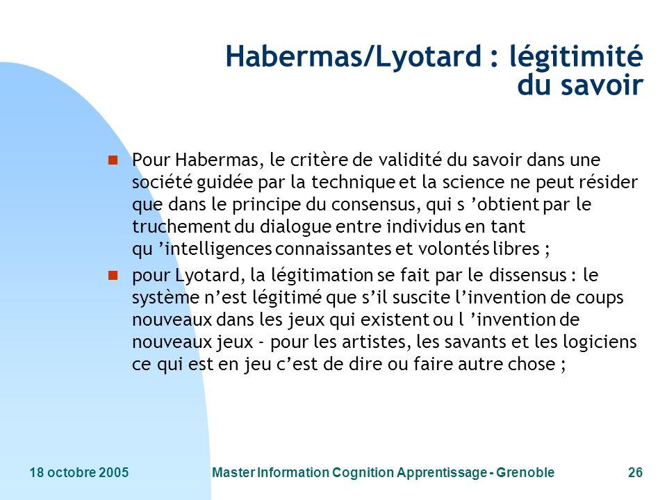 18 octobre 2005Master Information Cognition Apprentissage - Grenoble26 Habermas/Lyotard : légitimité du savoir n Pour Habermas, le critère de validité du savoir dans une société guidée par la technique et la science ne peut résider que dans le principe du consensus, qui s obtient par le truchement du dialogue entre individus en tant qu intelligences connaissantes et volontés libres ; n pour Lyotard, la légitimation se fait par le dissensus : le système nest légitimé que sil suscite linvention de coups nouveaux dans les jeux qui existent ou l invention de nouveaux jeux - pour les artistes, les savants et les logiciens ce qui est en jeu cest de dire ou faire autre chose ;