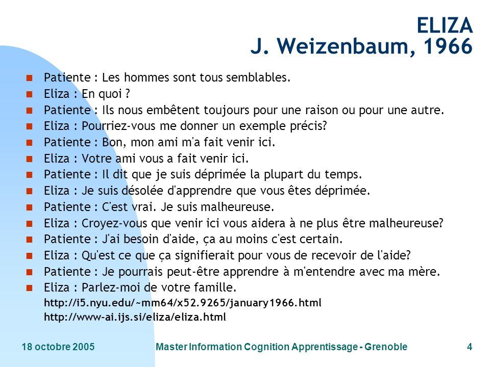 18 octobre 2005Master Information Cognition Apprentissage - Grenoble4 ELIZA J. Weizenbaum, 1966 n Patiente : Les hommes sont tous semblables. n Eliza