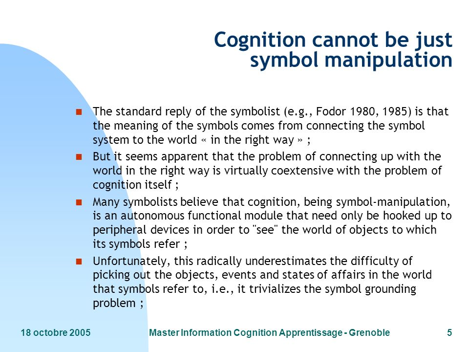 18 octobre 2005Master Information Cognition Apprentissage - Grenoble5 Cognition cannot be just symbol manipulation n The standard reply of the symboli