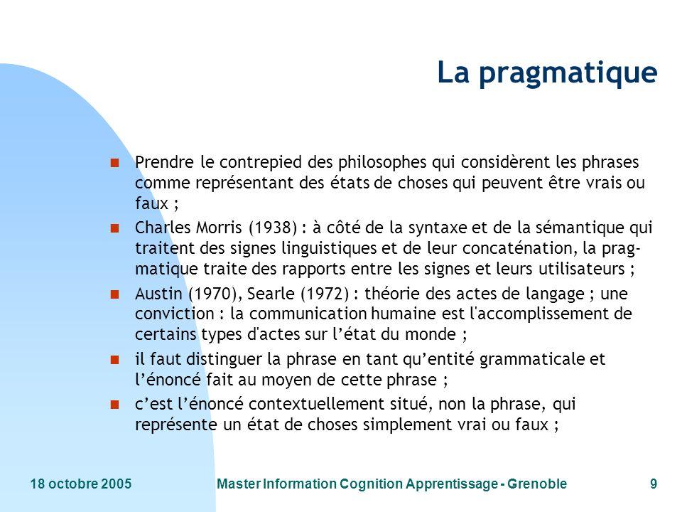 18 octobre 2005Master Information Cognition Apprentissage - Grenoble9 La pragmatique n Prendre le contrepied des philosophes qui considèrent les phras