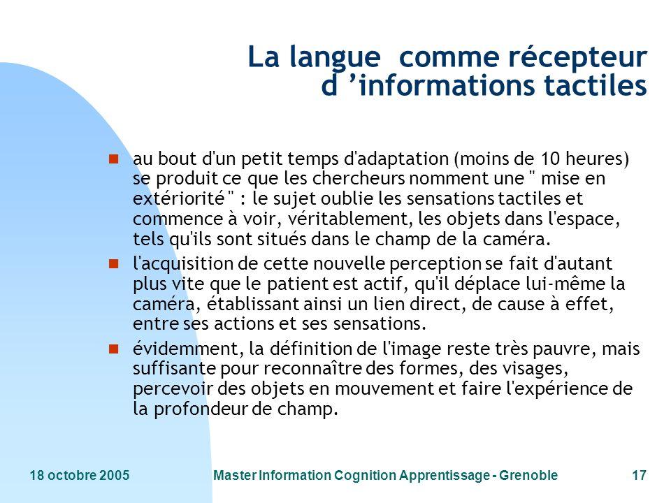 18 octobre 2005Master Information Cognition Apprentissage - Grenoble17 La langue comme récepteur d informations tactiles n au bout d'un petit temps d'