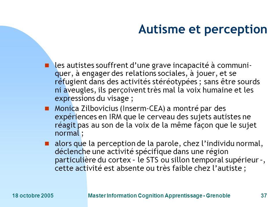 18 octobre 2005Master Information Cognition Apprentissage - Grenoble37 Autisme et perception n les autistes souffrent dune grave incapacité à communi-