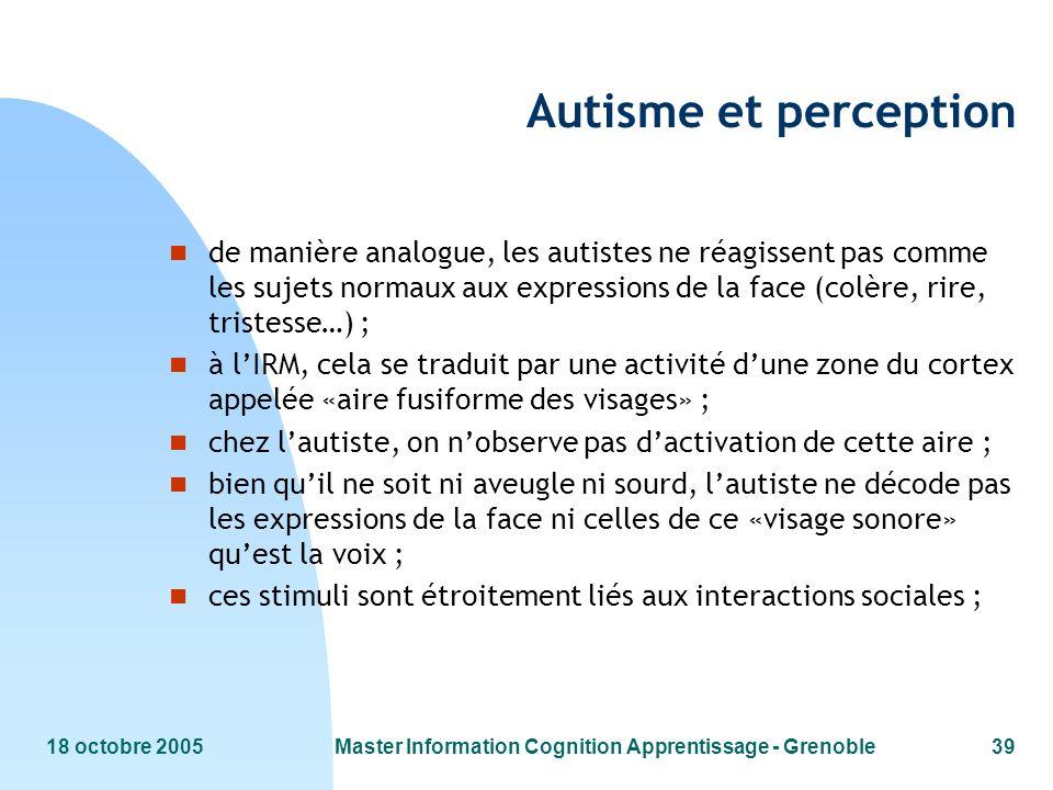18 octobre 2005Master Information Cognition Apprentissage - Grenoble39 Autisme et perception n de manière analogue, les autistes ne réagissent pas com