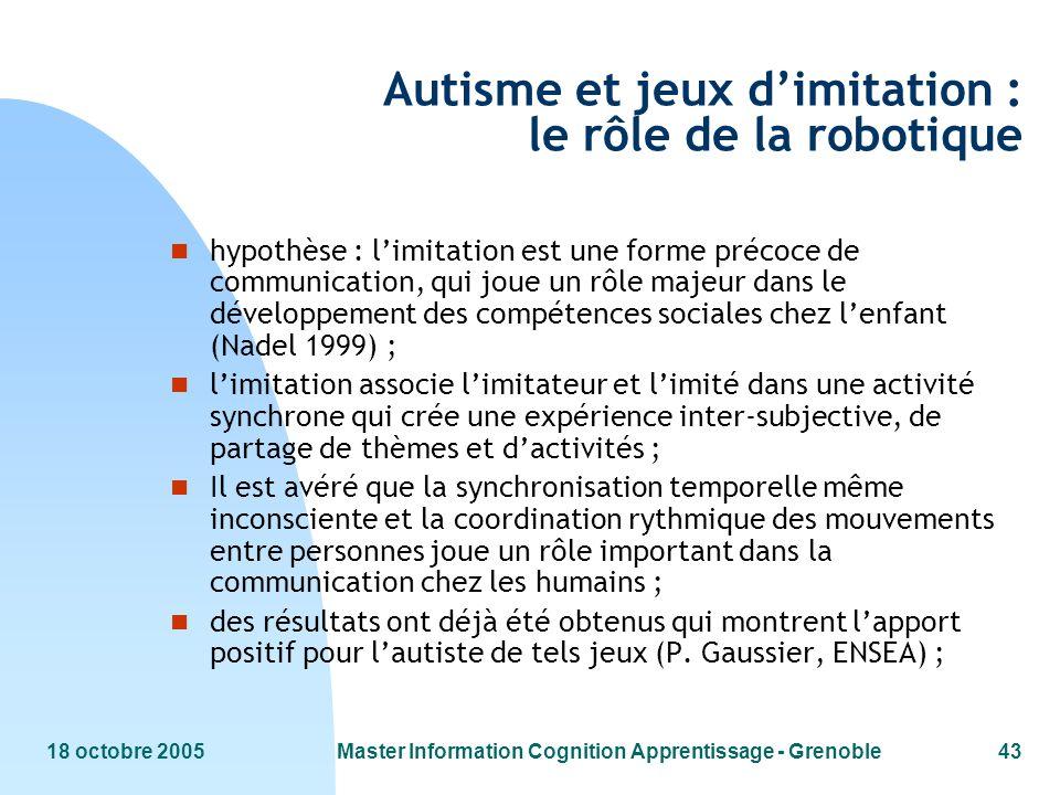 18 octobre 2005Master Information Cognition Apprentissage - Grenoble43 Autisme et jeux dimitation : le rôle de la robotique n hypothèse : limitation e